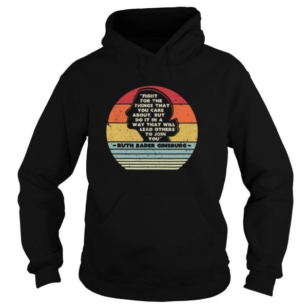 Ruth Bader Ginsburg 1933 2020 Fight For The Things That You Care About But Do It In A Way That Will Lead Others To Join You shirt