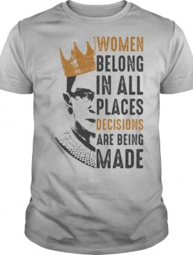 Ruth Bader Ginsburg With Crown Women Belong In All Places Decisions Are Being Made shirt