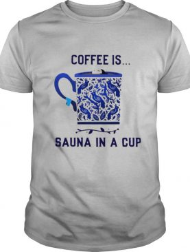 Coffee is Sauna in a cup shirt