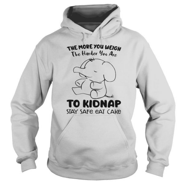 Elephant The More You Weigh The Harder You Are To Kidnap Stay Safe Eat Cake shirt