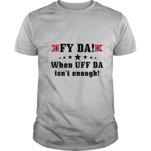 Fy Da when UFF Da isn't enough shirt