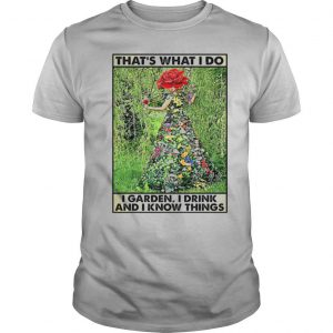 Girl Gardening That's What I Do I Garden I Drink And Know Things shirt