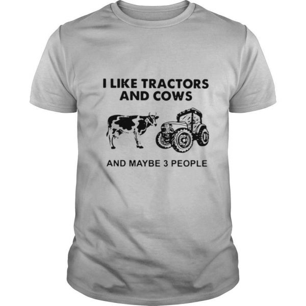 I Like Tractors And Cows And Maybe 3 People shirt