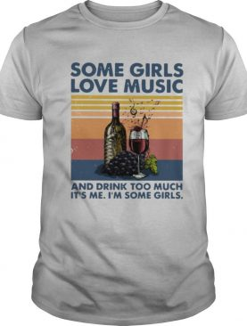 Some Girls Love Music And Drink Too Much It's Me I'm Some Girls shirt