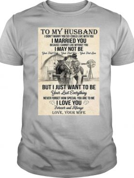 To My Husband I Didn't Marry You So I Could Live With You I Married You shirt