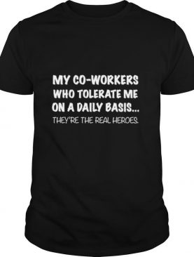 my co workers who tolerate me on a daily basis theyre the real heroes shirt