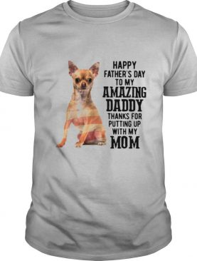 Chihuahua Happy Fathers Day To My Amazing Daddy Thanks For Putting Up With My Mom shirt