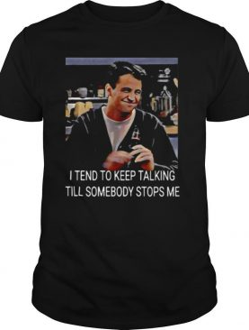 I Tend To Keep Talking Till Somebody Stops Me shirt