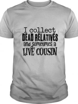 I collect dead relatives and sometimes a live cousin shirt