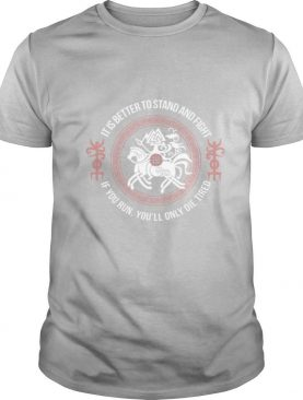 It Is Better To Stand And Fight If You Run You'll Only Die Tired shirt