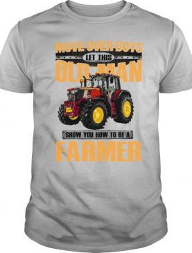 Move Over Boys Let This Old Man Show You How To Be A Farmer shirt