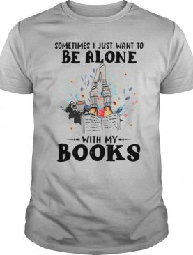 Sometimes I Just Want To Be Alone With My Books shirt