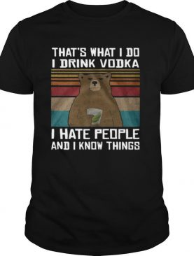 Thats What I Do I Drink Vodka I Hate People And I Know Things shirt