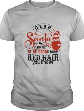 Dear Santa It's Been Hard To Be Good I Have Red Hair You Know shirt