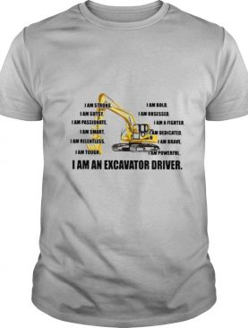 I Am Strong Bold Custy Obesessed Passionate Fighter Smart Dedicated Relemtless Brave Tough Powerful I Am An Excavator Driver Truck shirt
