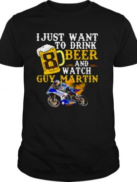 I Just Want To Drink Beer And Watch Guy Martin Motorcycle Racer shirt
