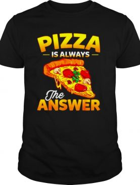 Pizza is always the answer shirt