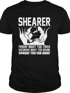 Shearer Friday Night Too Tired Saturday Night Too Drunk Sunday Too Far Away shirt