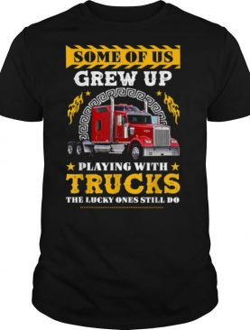 Some of Us grew Up Playing With Trucks Lucky One Still Do shirt