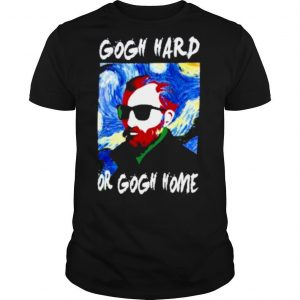 Gogh hard or gogh home 2021 shirt