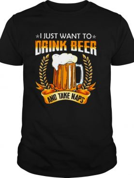 I Just Want To Drink Beer And Take Naps shirt