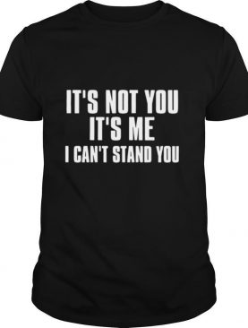 It's Not You It's Me I Can't Stand You shirt