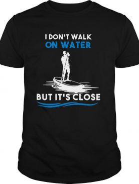Dont walk on water but its close shirt