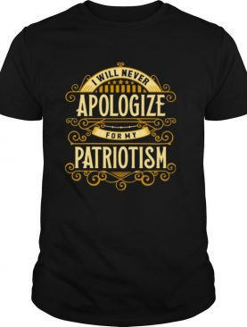 I Will Never Apologize For My Patriotism shirt