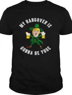 My Hangover Is Gonna Be Yuge Drunk Trump St Patricks Day shirt