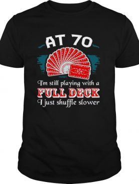 Poker Party At 70 I'm Still Playing With A Full Deck I Just Shuffle Slower shirt