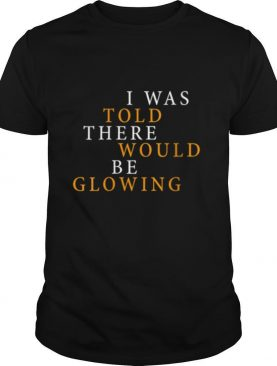 I Was Told There Would Be Glowing Pregnant shirt