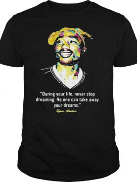 Quote Tupac Shakur During Your Life Never Stop Dreaming No One Can Take Away Your Dreams Shirt